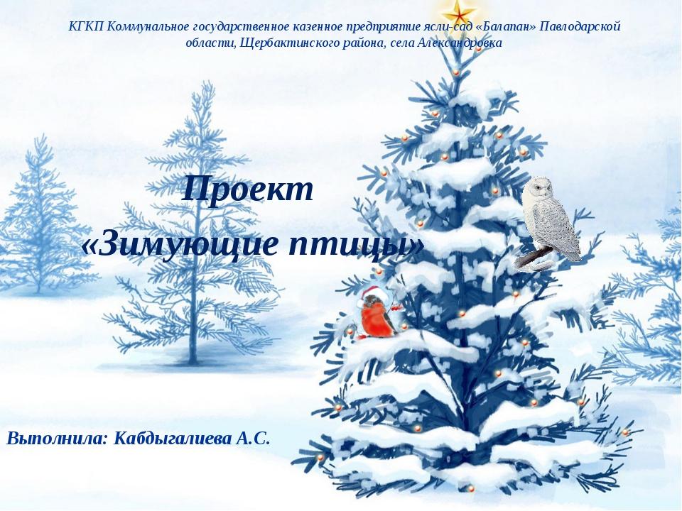 Проект «Зимующие птицы» Выполнила: Кабдыгалиева А.С. КГКП Коммунальное госуда...
