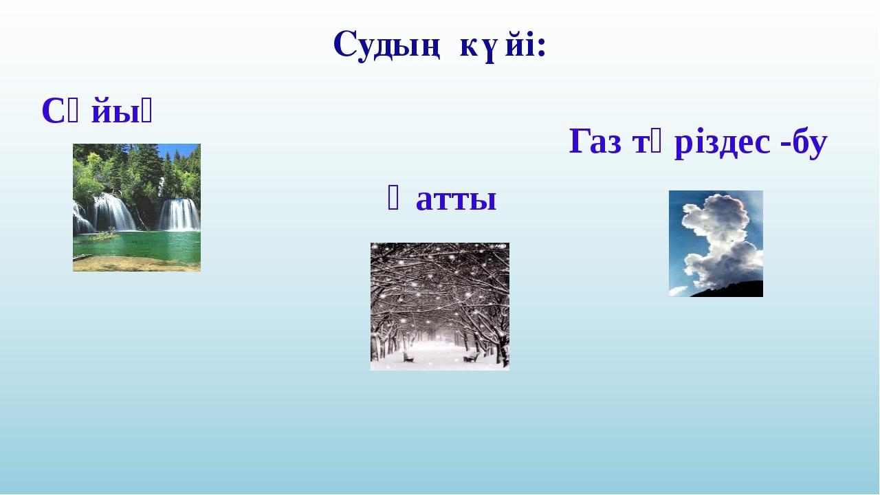 Газ тәріздес -бу Судың күйі: Сұйық Қатты