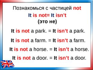 Познакомься с частицей not It is not= It isn't (это не) It is not a park. = I