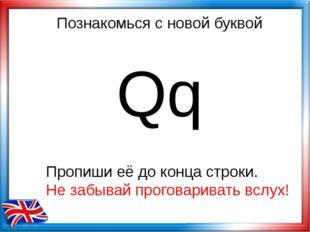 Познакомься с новой буквой Qq Пропиши её до конца строки. Не забывай проговар