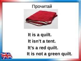 Прочитай It is a quilt. It's a red quilt. It is not a green quilt. It isn't a