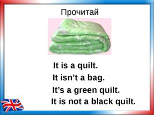 Прочитай It is a quilt. It's a green quilt. It is not a black quilt. It isn't