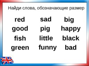 Найди слова, обозначающие размер red big pig good happy fish little black gre