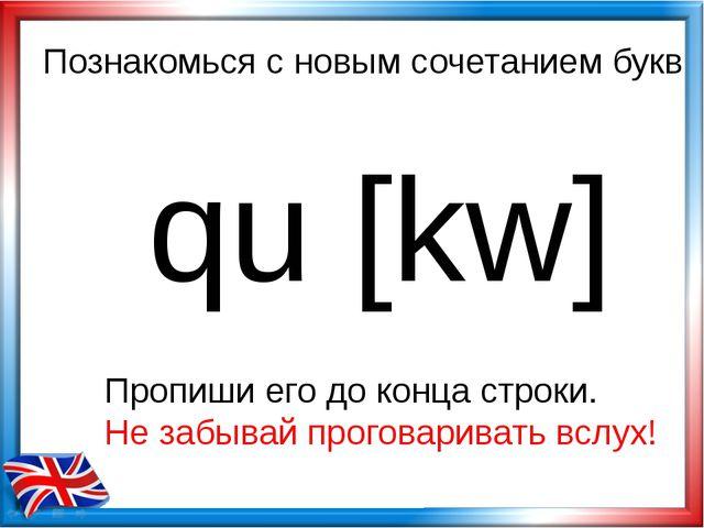 Познакомься с новым сочетанием букв qu [kw] Пропиши его до конца строки. Не з...