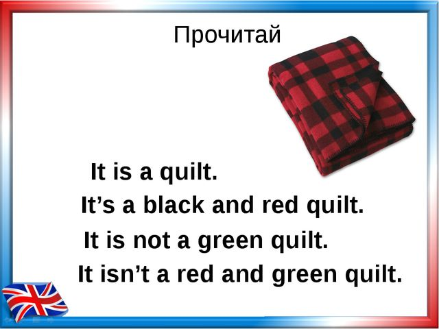 Прочитай It is a quilt. It is not a green quilt. It isn't a red and green qui...