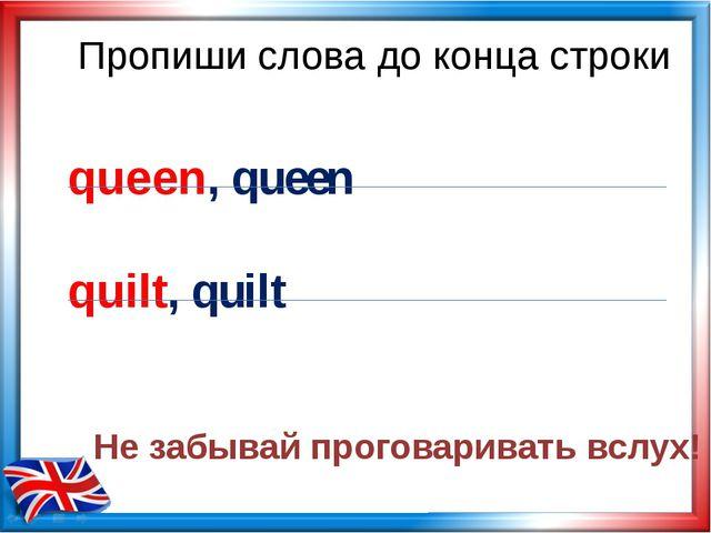Пропиши слова до конца строки queen, queen quilt, quilt Не забывай проговарив...