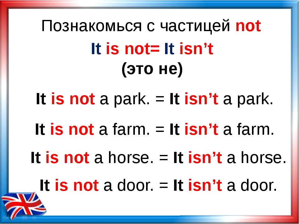Познакомься с частицей not It is not= It isn't (это не) It is not a park. = I...