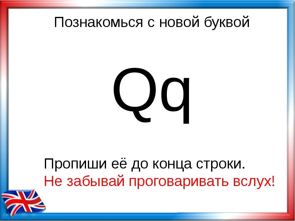 Познакомься с новой буквой Qq Пропиши её до конца строки. Не забывай проговар...