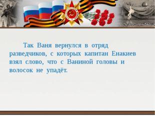 Так Ваня вернулся в отряд разведчиков, с которых капитан Енакиев взял слово,