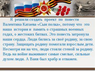 Я решили создать проект по повести Валентина Катаева «Сын полка», потому что