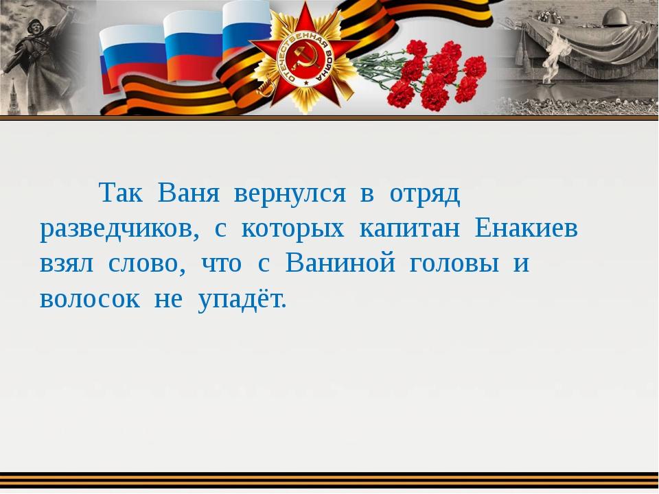 Так Ваня вернулся в отряд разведчиков, с которых капитан Енакиев взял слово,...
