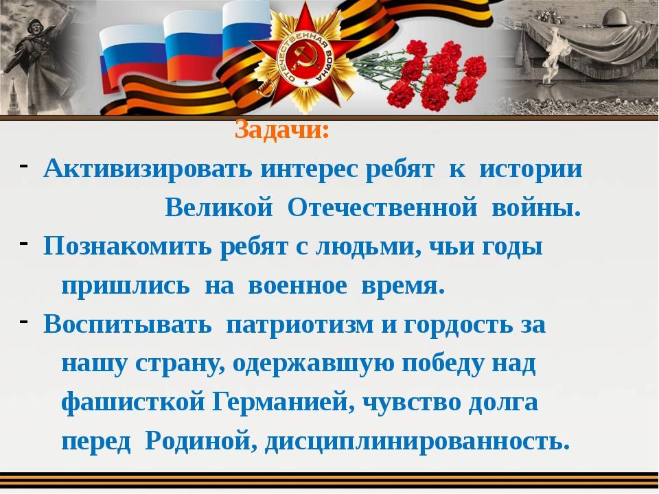 Задачи: Активизировать интерес ребят к истории Великой Отечественной войны....