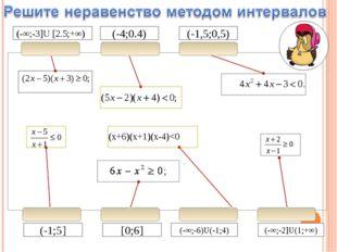 (-4;0.4) (-1,5;0,5) (-1;5] [0;6] (-∞;-6)U(-1;4) (-∞;-3]U [2.5;+∞) (-∞;-2]U(1;