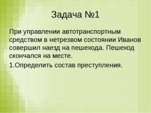 Задача №1 При управлении автотранспортным средством в нетрезвом состоянии Ива