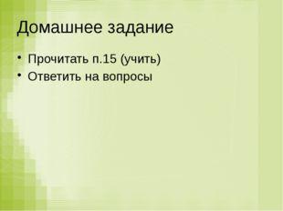 Домашнее задание Прочитать п.15 (учить) Ответить на вопросы