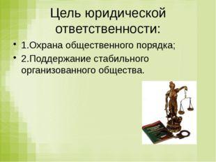 Цель юридической ответственности: 1.Охрана общественного порядка; 2.Поддержан