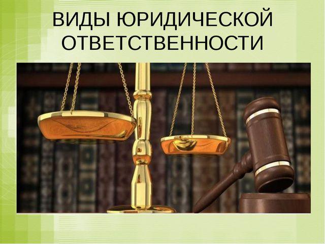 ВИДЫ ЮРИДИЧЕСКОЙ ОТВЕТСТВЕННОСТИ