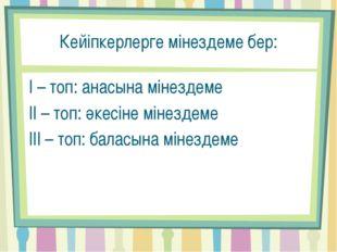 Кейіпкерлерге мінездеме бер: І – топ: анасына мінездеме ІІ – топ: әкесіне мін