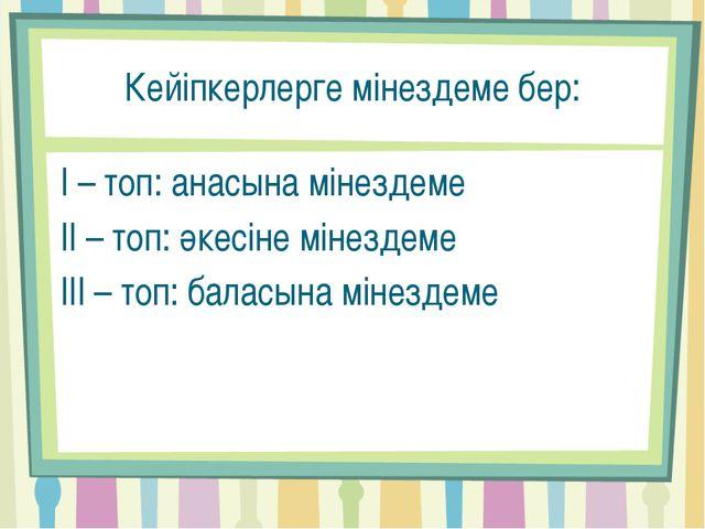 Кейіпкерлерге мінездеме бер: І – топ: анасына мінездеме ІІ – топ: әкесіне мін...
