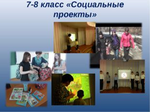 7-8 класс «Социальные проекты»