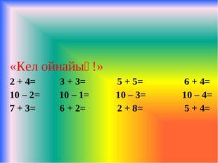 «Кел ойнайық!» 2 + 4= 3 + 3= 5 + 5= 6 + 4= 10 – 2= 10 – 1= 10 – 3= 10 – 4= 7