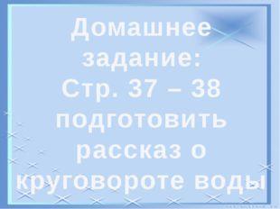 Домашнее задание: Стр. 37 – 38 подготовить рассказ о круговороте воды