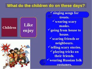 Children Like enjoy singing songs for treats. wearing scary masks. going from