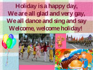 Holiday is a happy day, We are all glad and very gay, We all dance and sing a