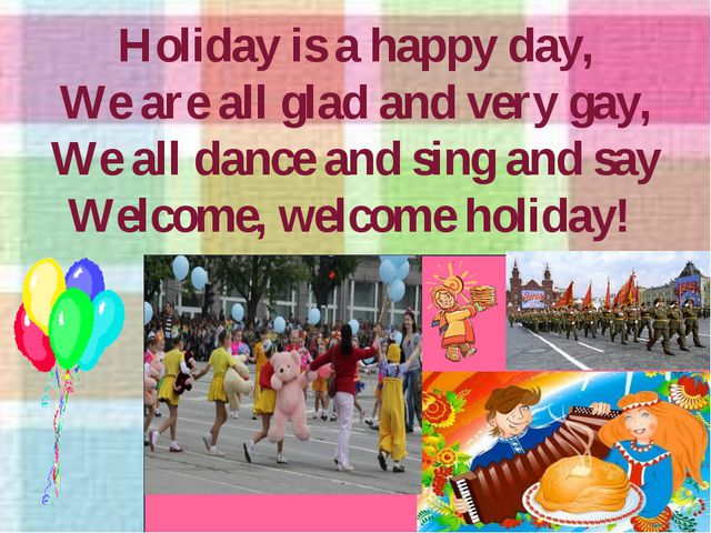 Holiday is a happy day, We are all glad and very gay, We all dance and sing a...
