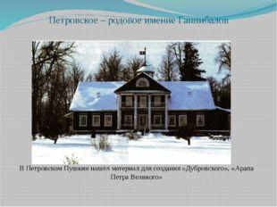 Петровское – родовое имение Ганнибалов В Петровском Пушкин нашёл материал для