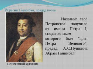 Ибрагим Ганнибал, прадед поэта. Название своё Петровское получило от имени Пе
