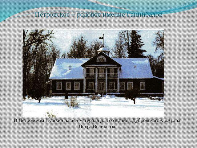 Петровское – родовое имение Ганнибалов В Петровском Пушкин нашёл материал для...