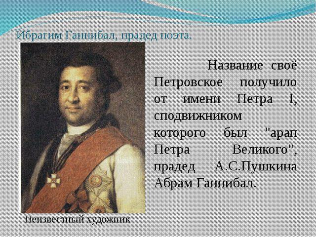 Ибрагим Ганнибал, прадед поэта. Название своё Петровское получило от имени Пе...