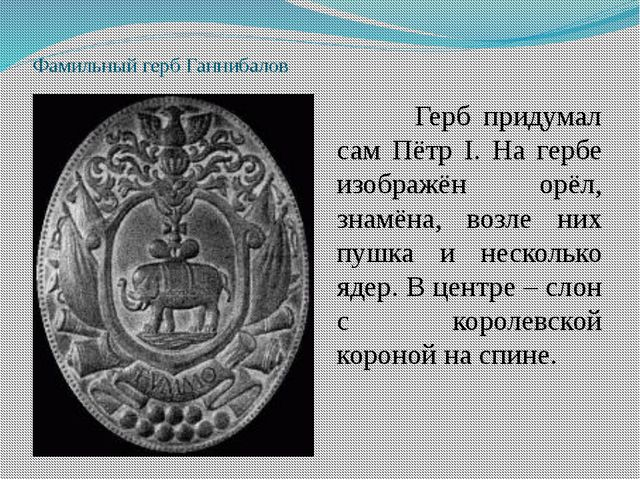 Фамильный герб Ганнибалов Герб придумал сам Пётр I. На гербе изображён орёл...