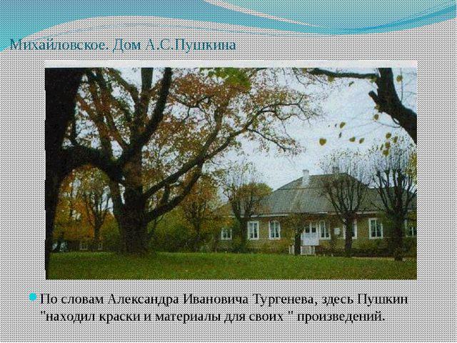 Михайловское. Дом А.С.Пушкина По словам Александра Ивановича Тургенева, здесь...