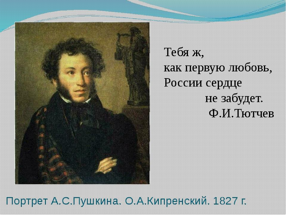 Портрет А.С.Пушкина. О.А.Кипренский. 1827 г. Тебя ж, как первую любовь, Росси...
