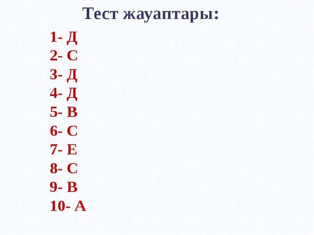 Тест жауаптары: 1- Д 2- С 3- Д 4- Д 5- В 6- С 7- Е 8- С 9- В 10- А