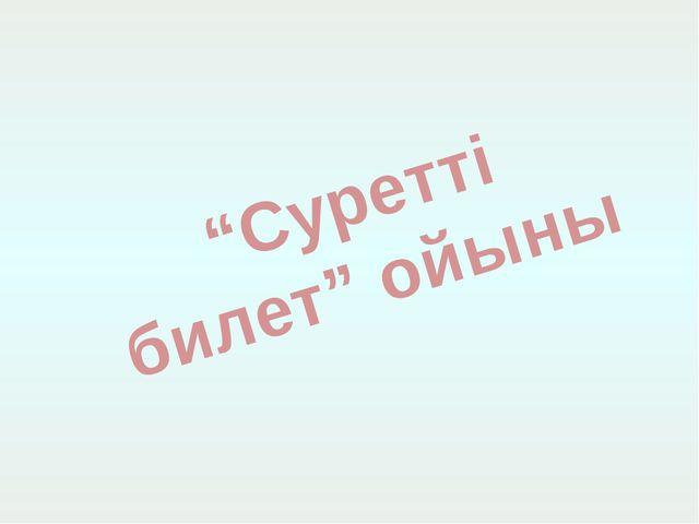 """""""Суретті билет"""" ойыны"""