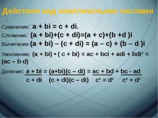 Действия над комплексными числами Сравнение: a + bi = c + di. Сложение: (a +
