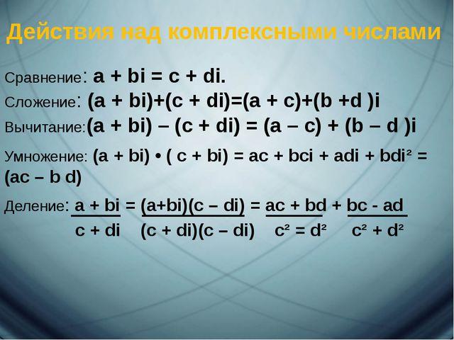 Действия над комплексными числами Сравнение: a + bi = c + di. Сложение: (a +...