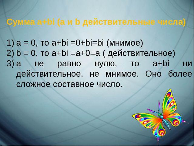 Сумма a+bi (a и b действительные числа) а = 0, то a+bi =0+bi=bi (мнимое) b =...