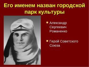 Его именем назван городской парк культуры Александр Сергеевич Романенко Герой