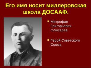 Его имя носит миллеровская школа ДОСААФ. Митрофан Григорьевич Слюсарев. Герой