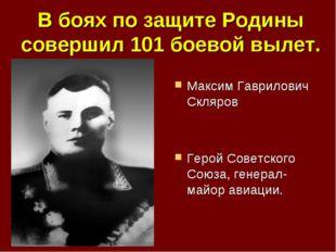 В боях по защите Родины совершил 101 боевой вылет. Максим Гаврилович Скляров