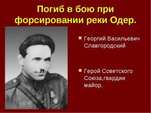 Погиб в бою при форсировании реки Одер. Георгий Васильевич Славгородский Геро