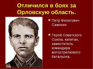 Отличился в боях за Орловскую область. Петр Филатович Самохин Герой Советског