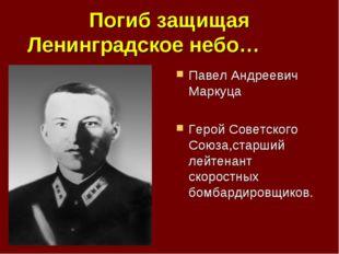 Погиб защищая Ленинградское небо… Павел Андреевич Маркуца Герой Советского Со