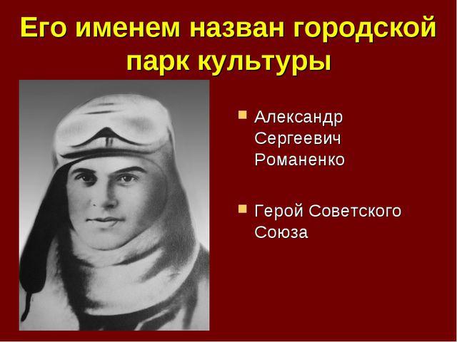 Его именем назван городской парк культуры Александр Сергеевич Романенко Герой...