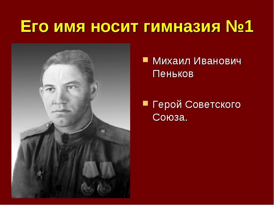 Его имя носит гимназия №1 Михаил Иванович Пеньков Герой Советского Союза.