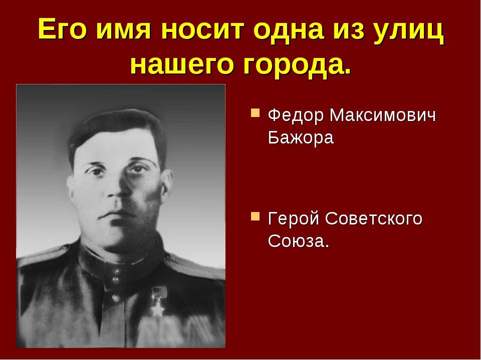 Его имя носит одна из улиц нашего города. Федор Максимович Бажора Герой Совет...